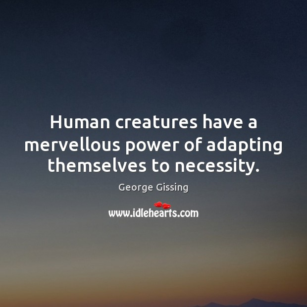 Human creatures have a mervellous power of adapting themselves to necessity. Image