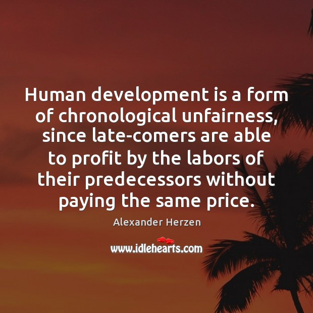 Image, Human development is a form of chronological unfairness, since late-comers are able