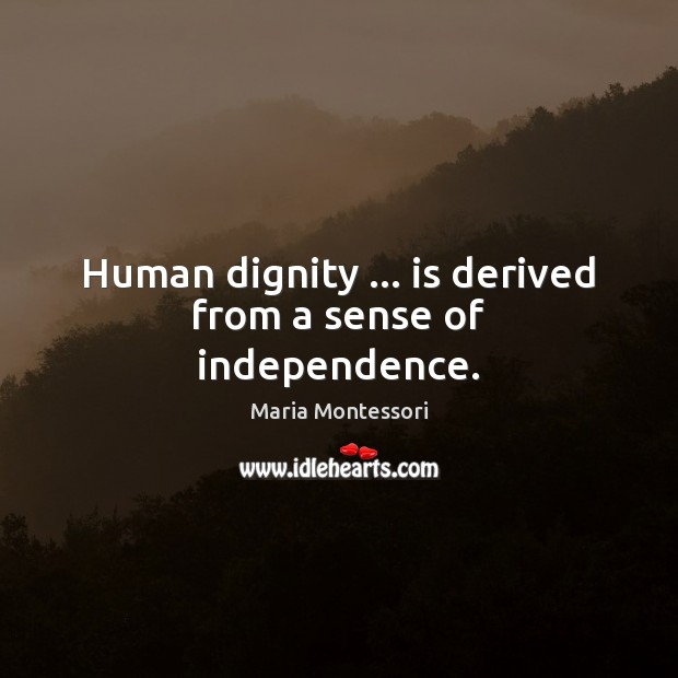 Human dignity … is derived from a sense of independence. Image