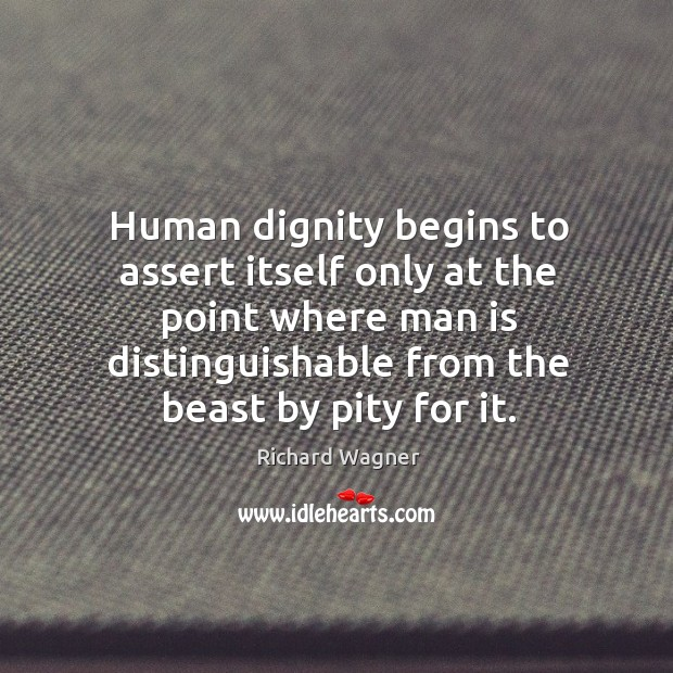 Human dignity begins to assert itself only at the point where man Richard Wagner Picture Quote