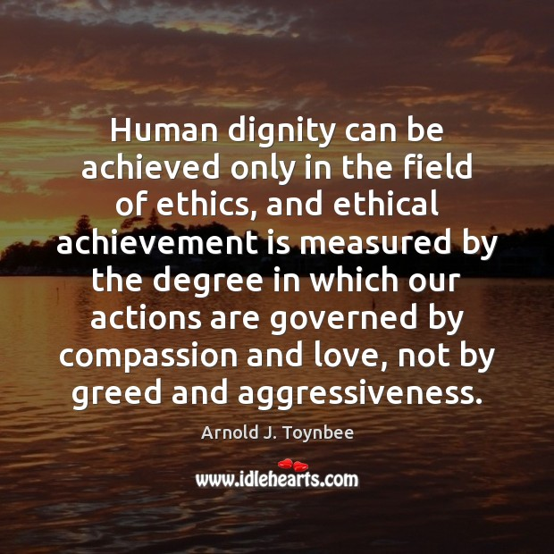 Human dignity can be achieved only in the field of ethics, and Arnold J. Toynbee Picture Quote