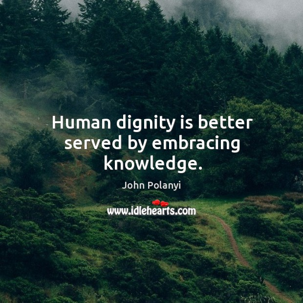 Human dignity is better served by embracing knowledge. Dignity Quotes Image