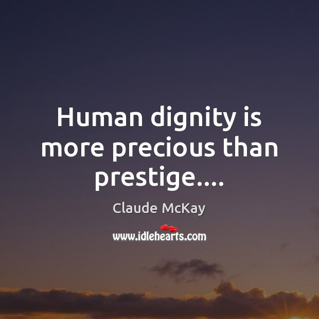 Human dignity is more precious than prestige…. Dignity Quotes Image