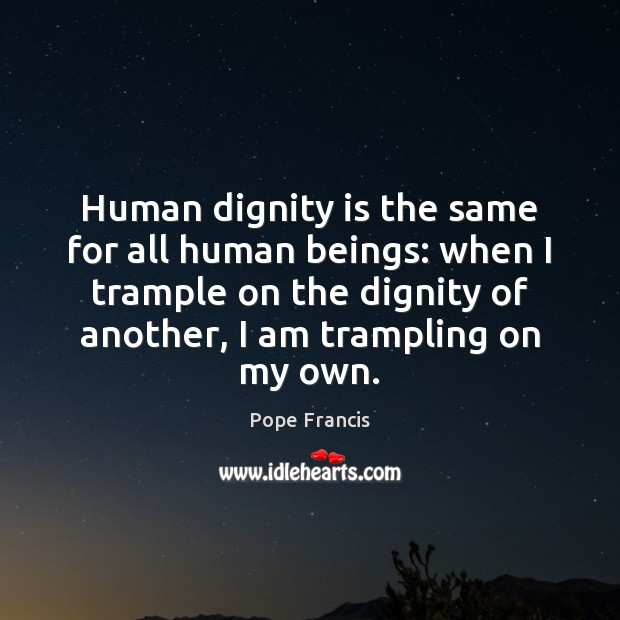 Human dignity is the same for all human beings: when I trample Dignity Quotes Image
