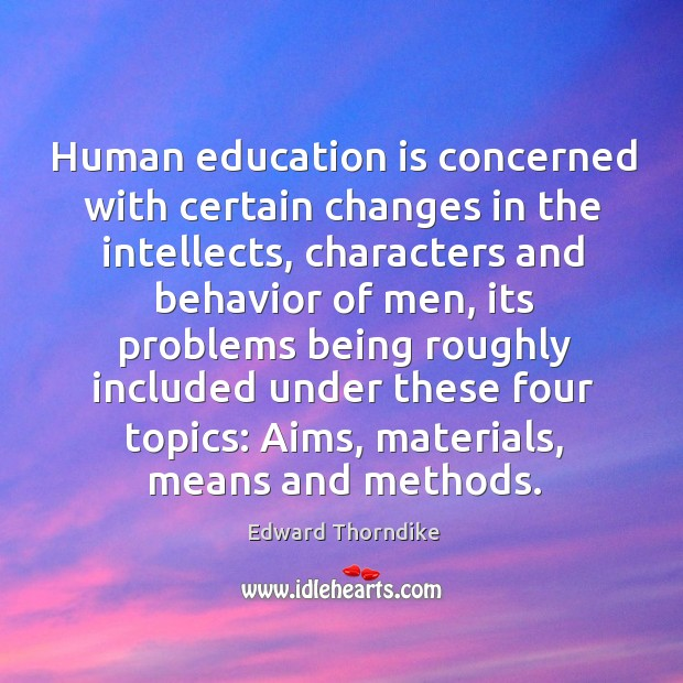 Human education is concerned with certain changes in the intellects, characters and Edward Thorndike Picture Quote