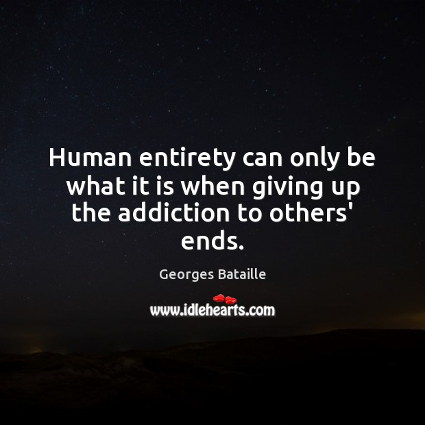 Image, Human entirety can only be what it is when giving up the addiction to others' ends.