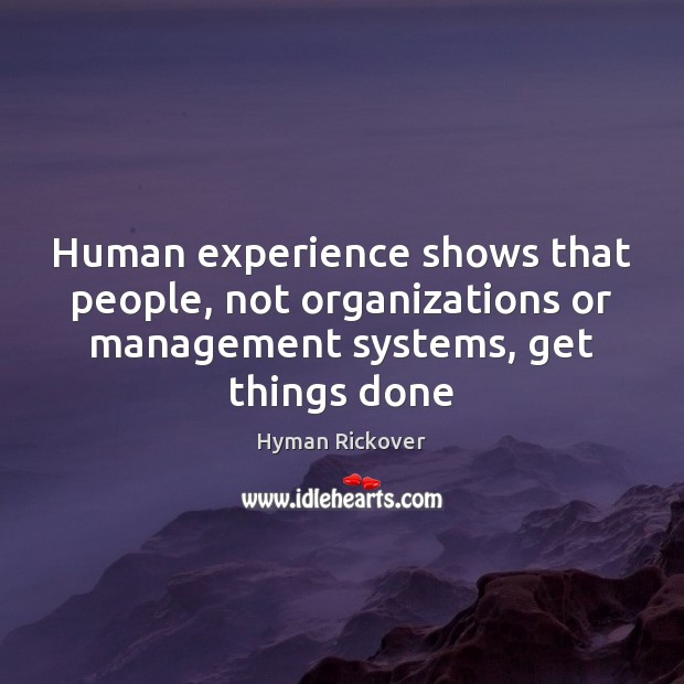 Human experience shows that people, not organizations or management systems, get things Hyman Rickover Picture Quote