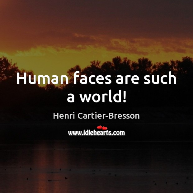 Human faces are such a world! Henri Cartier-Bresson Picture Quote
