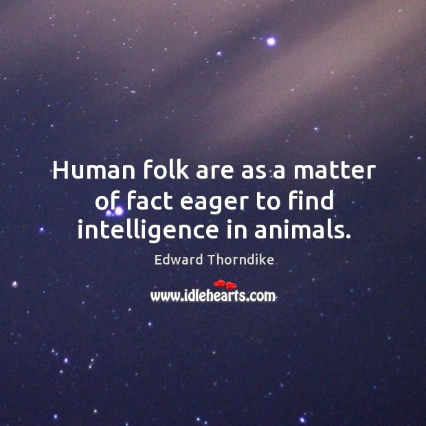 Human folk are as a matter of fact eager to find intelligence in animals. Edward Thorndike Picture Quote