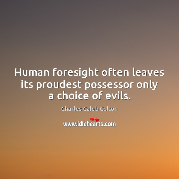 Human foresight often leaves its proudest possessor only a choice of evils. Image