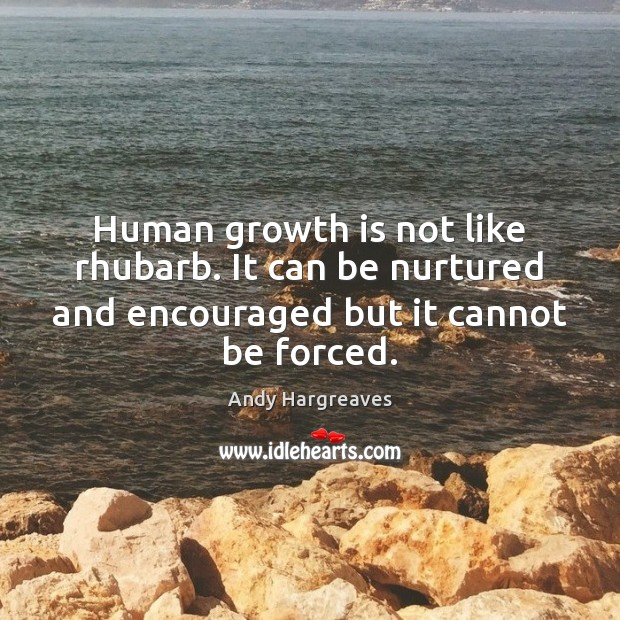 Image, Human growth is not like rhubarb. It can be nurtured and encouraged