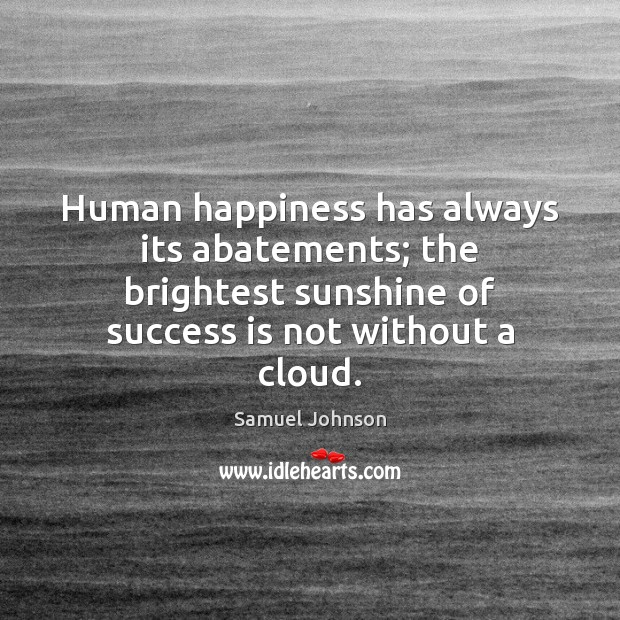 Human happiness has always its abatements; the brightest sunshine of success is Image