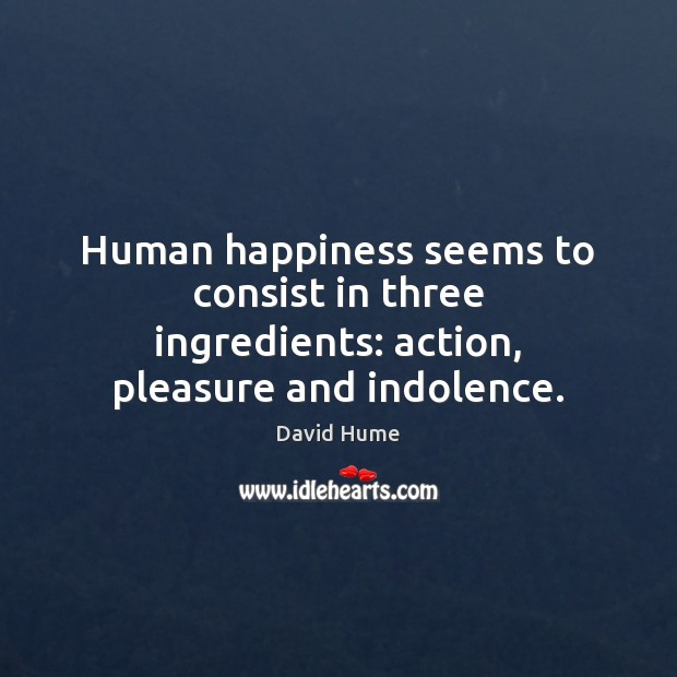Human happiness seems to consist in three ingredients: action, pleasure and indolence. David Hume Picture Quote