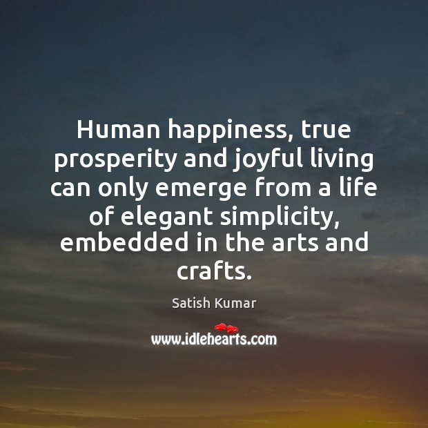 Human happiness, true prosperity and joyful living can only emerge from a Satish Kumar Picture Quote