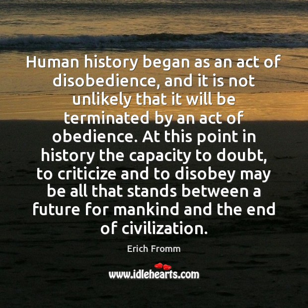 Human history began as an act of disobedience, and it is not Erich Fromm Picture Quote