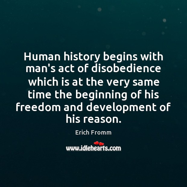 Human history begins with man's act of disobedience which is at the Erich Fromm Picture Quote