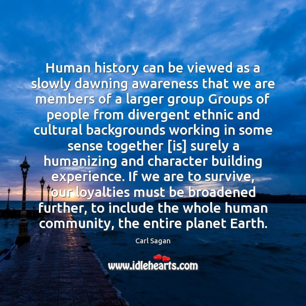 Human history can be viewed as a slowly dawning awareness that we Image