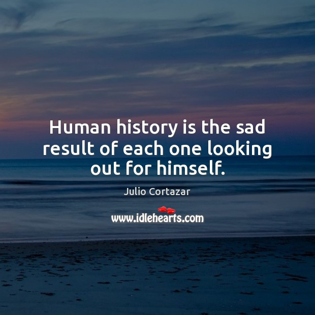 Human history is the sad result of each one looking out for himself. History Quotes Image