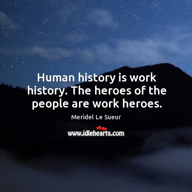 Human history is work history. The heroes of the people are work heroes. Image