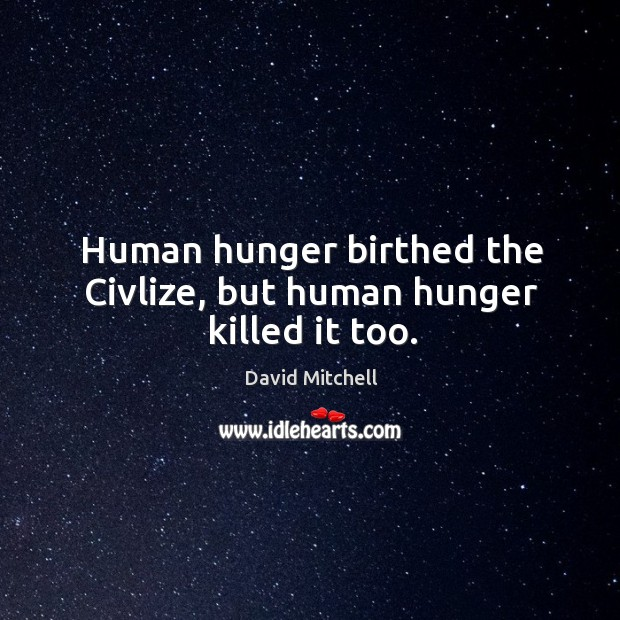 Human hunger birthed the Civlize, but human hunger killed it too. Image