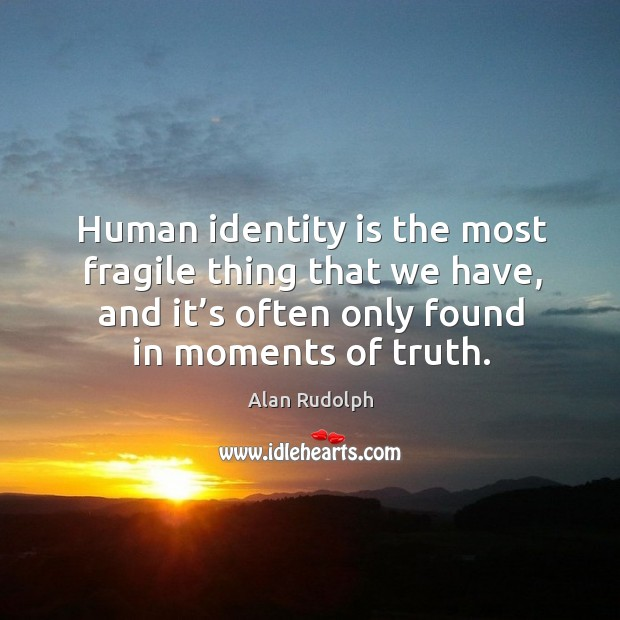 Image, Human identity is the most fragile thing that we have, and it's often only found in moments of truth.