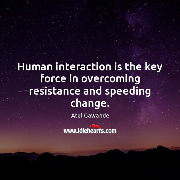 Human interaction is the key force in overcoming resistance and speeding change. Atul Gawande Picture Quote