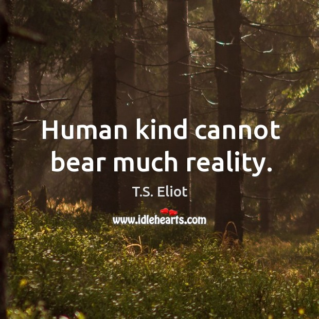 Human kind cannot bear much reality. Image