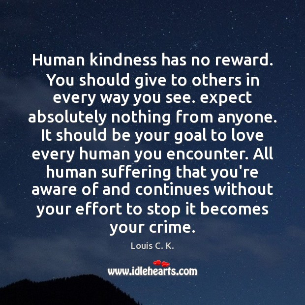 Human kindness has no reward. You should give to others in every Louis C. K. Picture Quote