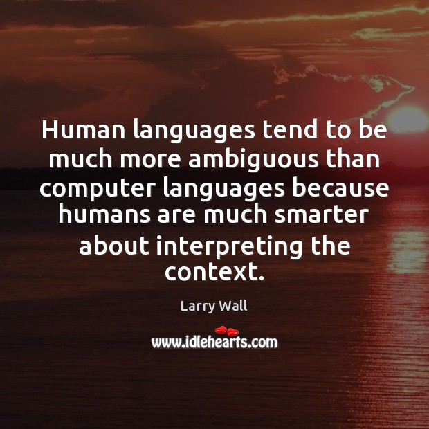 Human languages tend to be much more ambiguous than computer languages because Larry Wall Picture Quote