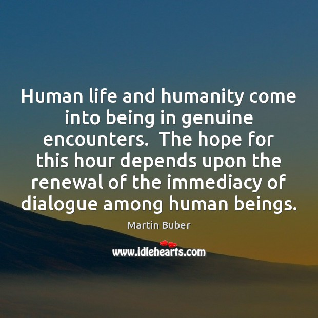 Human life and humanity come into being in genuine encounters.  The hope Martin Buber Picture Quote