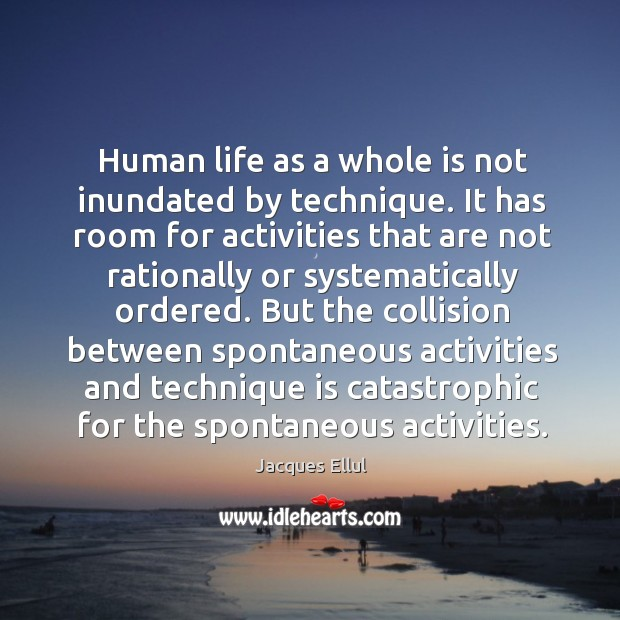 Human life as a whole is not inundated by technique. It has Jacques Ellul Picture Quote
