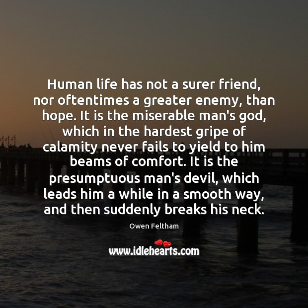 Human life has not a surer friend, nor oftentimes a greater enemy, Owen Feltham Picture Quote