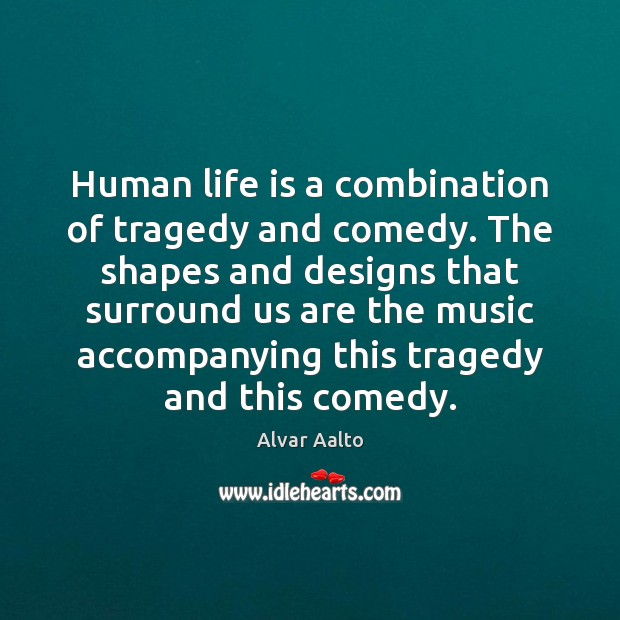 Image, Human life is a combination of tragedy and comedy. The shapes and