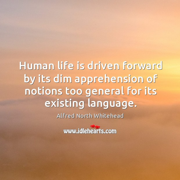 Human life is driven forward by its dim apprehension of notions too general for its existing language. Image