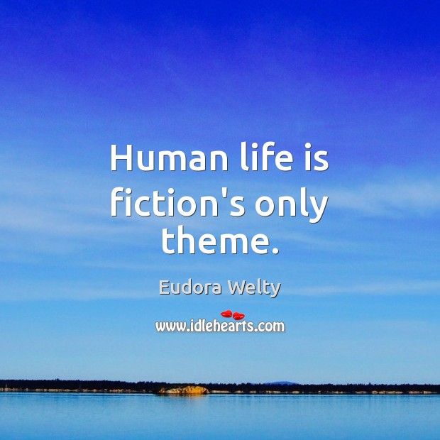 Human life is fiction's only theme. Eudora Welty Picture Quote