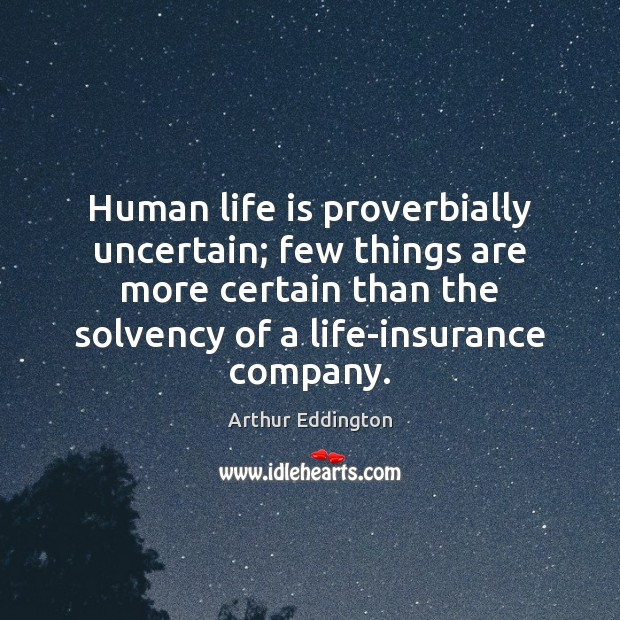 Human life is proverbially uncertain; few things are more certain than the Arthur Eddington Picture Quote