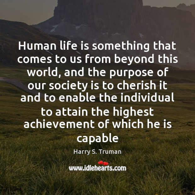 Human life is something that comes to us from beyond this world, Harry S. Truman Picture Quote