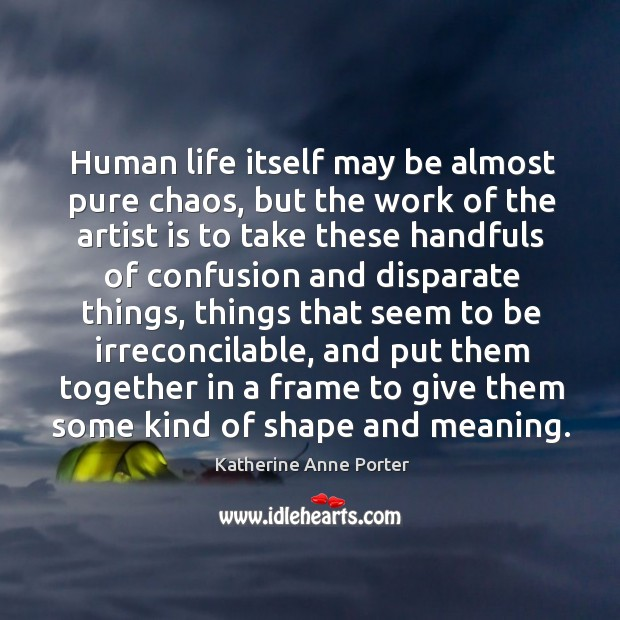 Human life itself may be almost pure chaos, but the work of the artist is to take Image