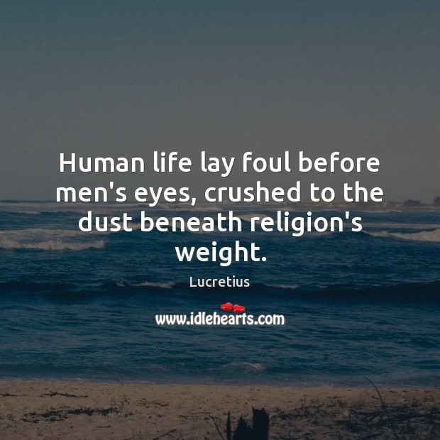 Human life lay foul before men's eyes, crushed to the dust beneath religion's weight. Lucretius Picture Quote