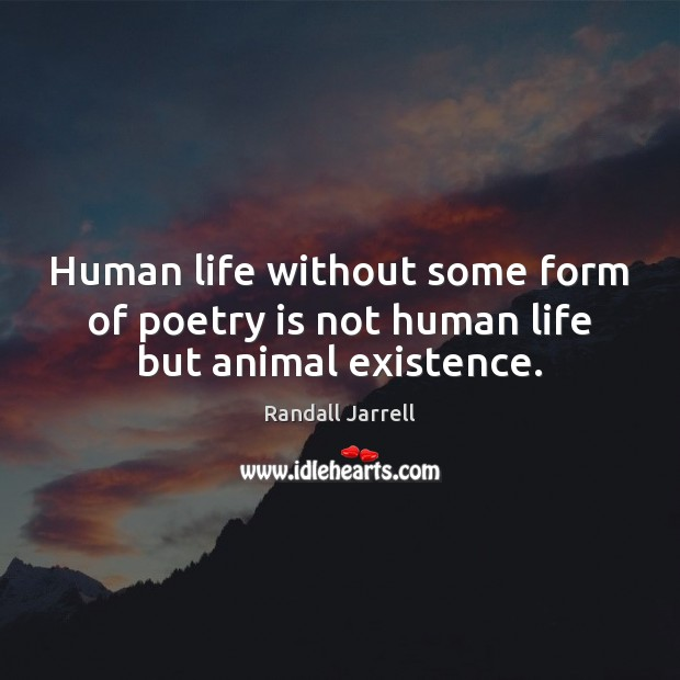 Human life without some form of poetry is not human life but animal existence. Randall Jarrell Picture Quote