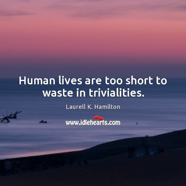 Image, Human lives are too short to waste in trivialities.