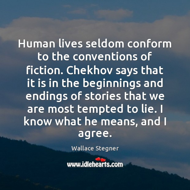 Human lives seldom conform to the conventions of fiction. Chekhov says that Agree Quotes Image