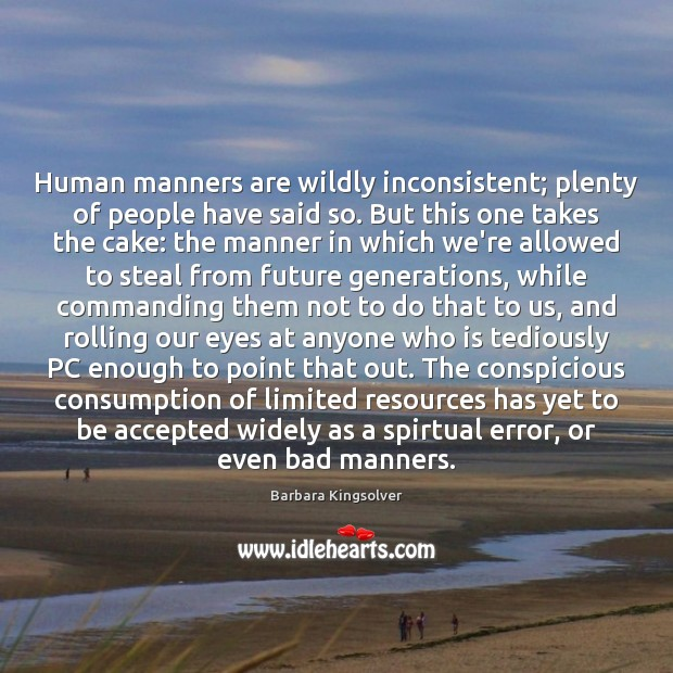 Human manners are wildly inconsistent; plenty of people have said so. But Barbara Kingsolver Picture Quote