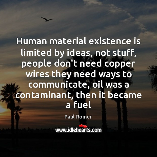 Image, Human material existence is limited by ideas, not stuff, people don't need