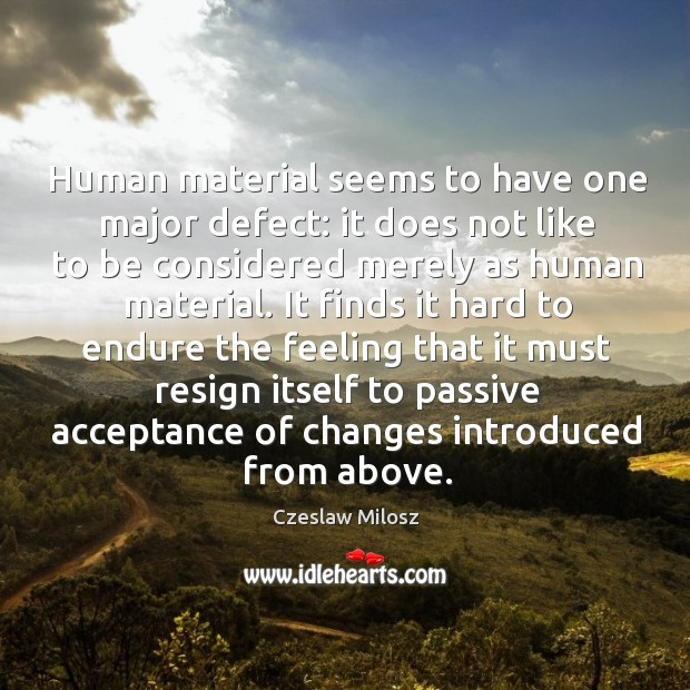 Human material seems to have one major defect: it does not like to be considered merely as human material. Czeslaw Milosz Picture Quote