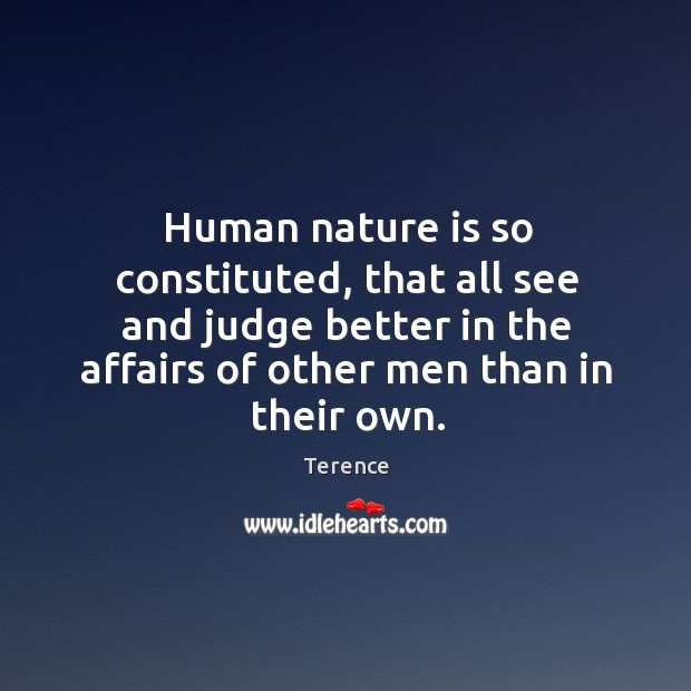 Human nature is so constituted, that all see and judge better in the affairs of other men than in their own. Terence Picture Quote