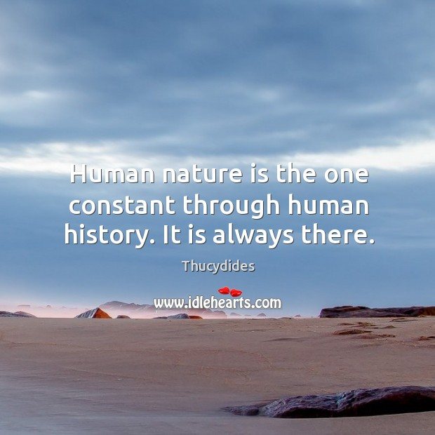 Human nature is the one constant through human history. It is always there. Image