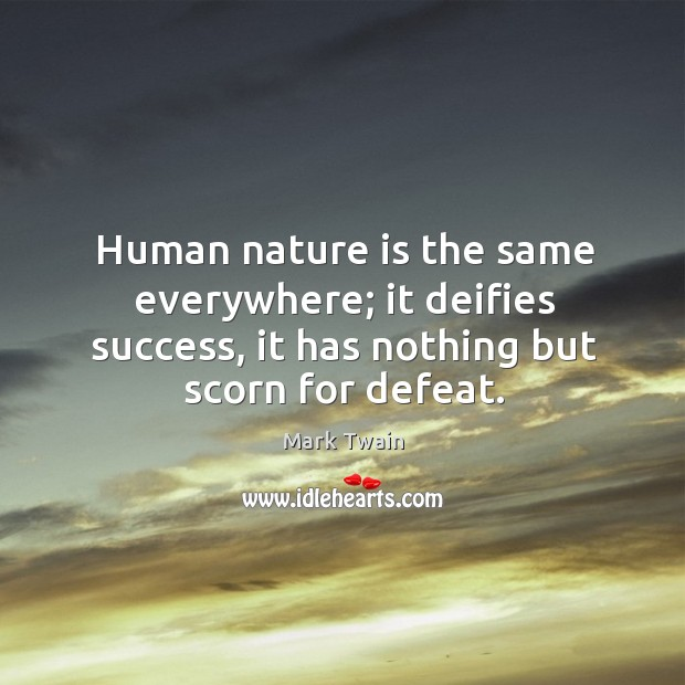 Human nature is the same everywhere; it deifies success, it has nothing Image