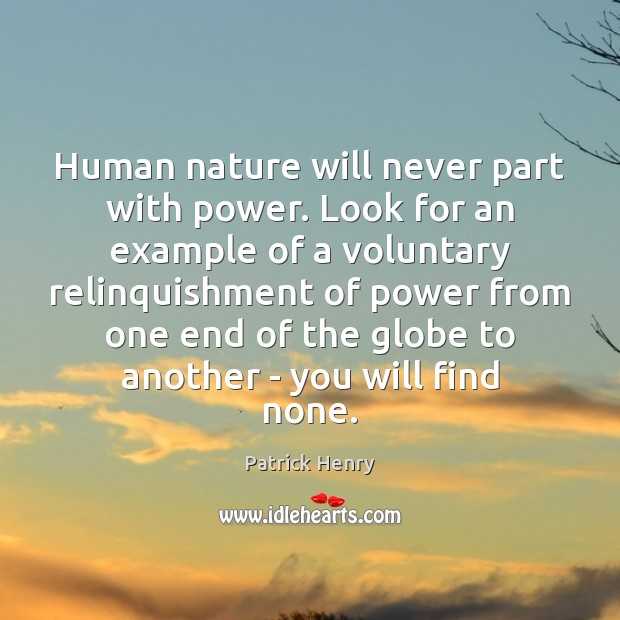 Human nature will never part with power. Look for an example of Image