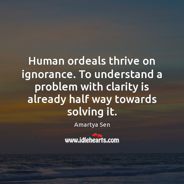 Image, Human ordeals thrive on ignorance. To understand a problem with clarity is